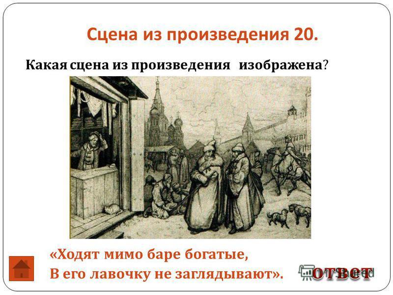 Сцена из произведения 20. Какая сцена из произведения изображена ? « Ходят мимо баре богатые, В его лавочку не заглядывают ».