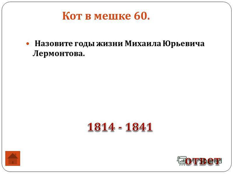 Кот в мешке 60. Назовите годы жизни Михаила Юрьевича Лермонтова.