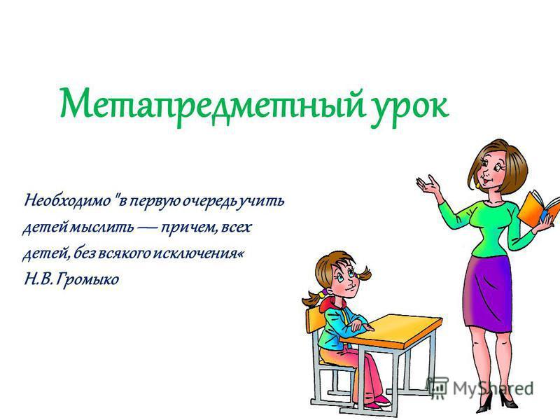 Метапредметный урок Необходимо в первую очередь учить детей мыслить причем, всех детей, без всякого исключения« Н.В. Громыко