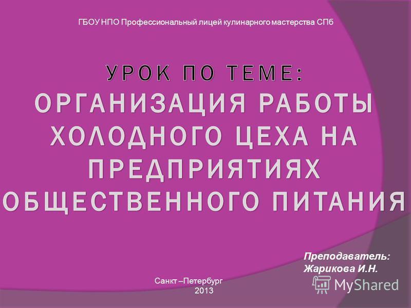 ГБОУ НПО Профессиональный лицей кулинарного мастерства СПб Преподаватель: Жарикова И.Н. Санкт –Петербург 2013