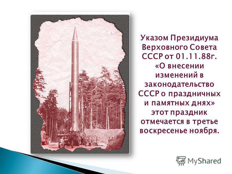 Указом Президиума Верховного Совета СССР от 01.11.88 г. «О внесении изменений в законодательство СССР о праздничных и памятных днях» этот праздник отмечается в третье воскресенье ноября.