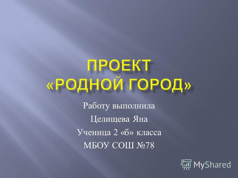 Работу выполнила Целищева Яна Ученица 2 « б » класса МБОУ СОШ 78