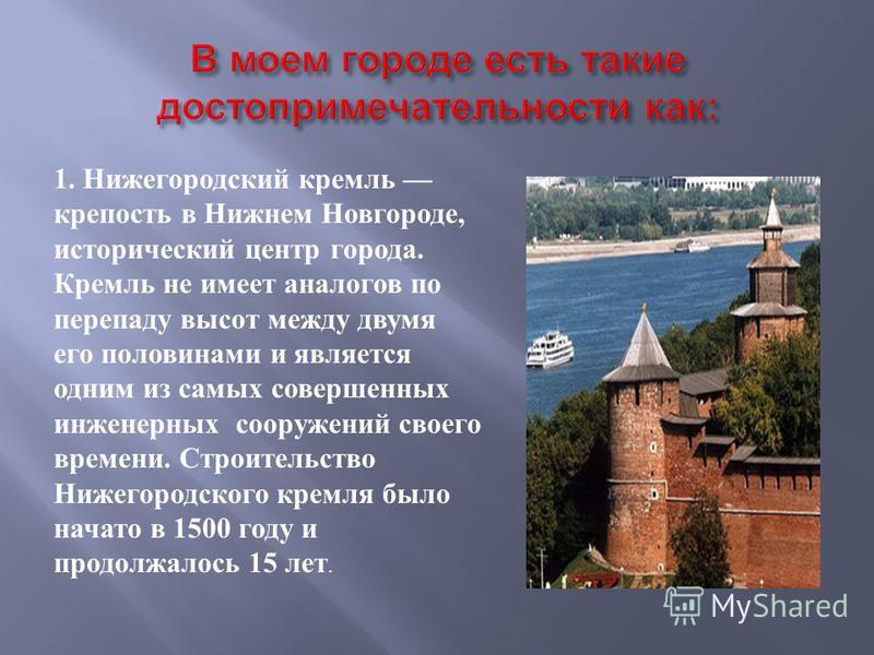 1. Нижегородский кремль крепость в Нижнем Новгороде, исторический центр города. Кремль не имеет аналогов по перепаду высот между двумя его половинами и является одним из самых совершенных инженерных сооружений своего времени. Строительство Нижегородс