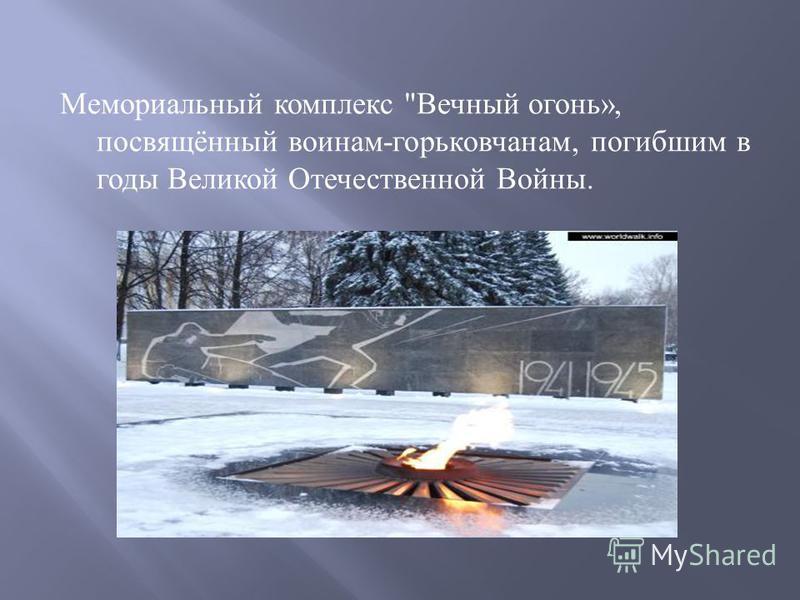 Мемориальный комплекс  Вечный огонь », посвящённый воинам - горьковчанам, погибшим в годы Великой Отечественной Войны.