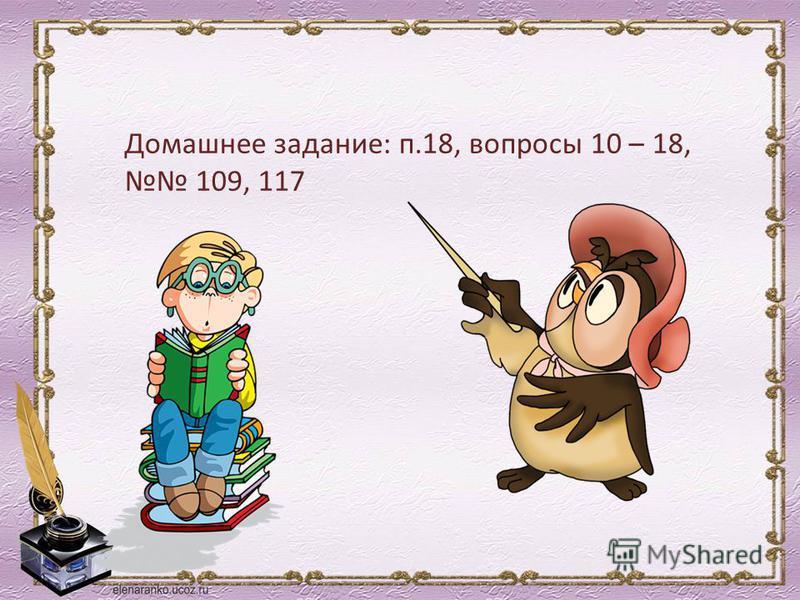 Домашнее задание: п.18, вопросы 10 – 18, 109, 117