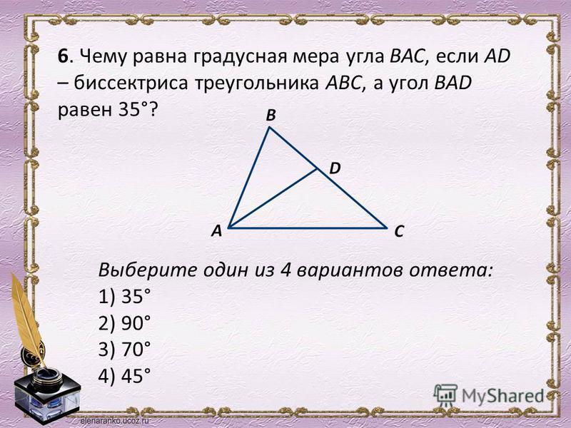 6. Чему равна градусная мера угла ВАС, если АD – биссектриса треугольника АВС, а угол ВАD равен 35°? Выберите один из 4 вариантов ответа: 1) 35° 2) 90° 3) 70° 4) 45°