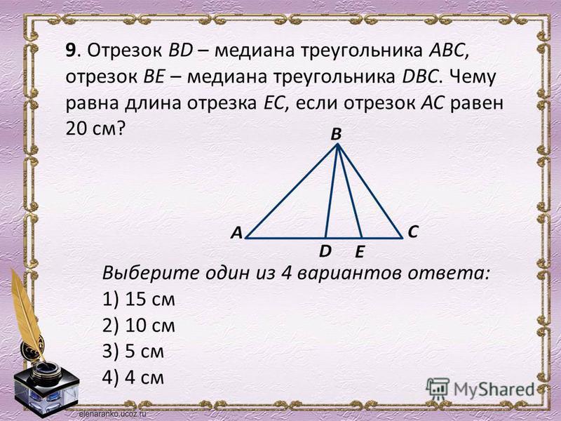 9. Отрезок ВD – медиана треугольника АВС, отрезок ВЕ – медиана треугольника DBC. Чему равна длина отрезка ЕС, если отрезок АС равен 20 см? Выберите один из 4 вариантов ответа: 1) 15 см 2) 10 см 3) 5 см 4) 4 см