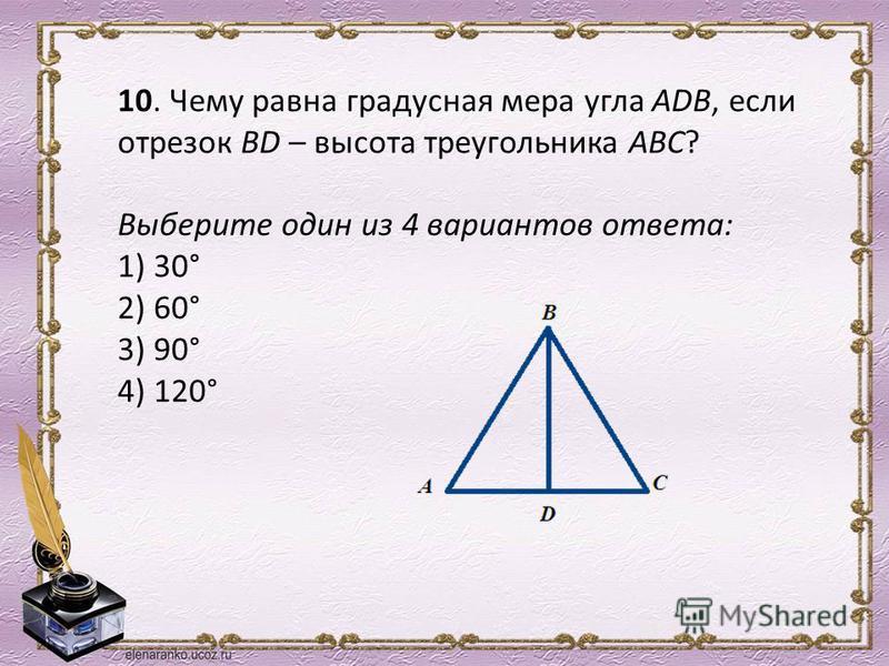 10. Чему равна градусная мера угла АDB, если отрезок BD – высота треугольника АВС? Выберите один из 4 вариантов ответа: 1) 30° 2) 60° 3) 90° 4) 120°
