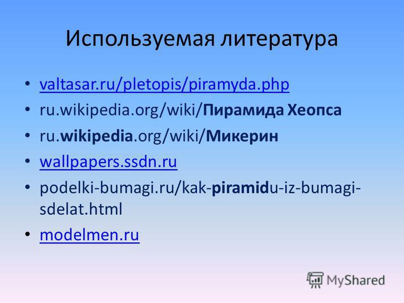 Используемая литература valtasar.ru/pletopis/piramyda.php ru.wikipedia.org/wiki/Пирамида Хеопса ru.wikipedia.org/wiki/Микерин wallpapers.ssdn.ru podelki-bumagi.ru/kak-piramidu-iz-bumagi- sdelat.html modelmen.ru