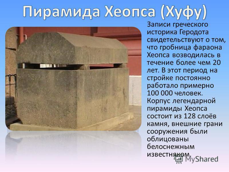 Записи греческого историка Геродота свидетельствуют о том, что гробница фараона Хеопса возводилась в течение более чем 20 лет. В этот период на стройке постоянно работало примерно 100 000 человек. Корпус легендарной пирамиды Хеопса состоит из 128 сло
