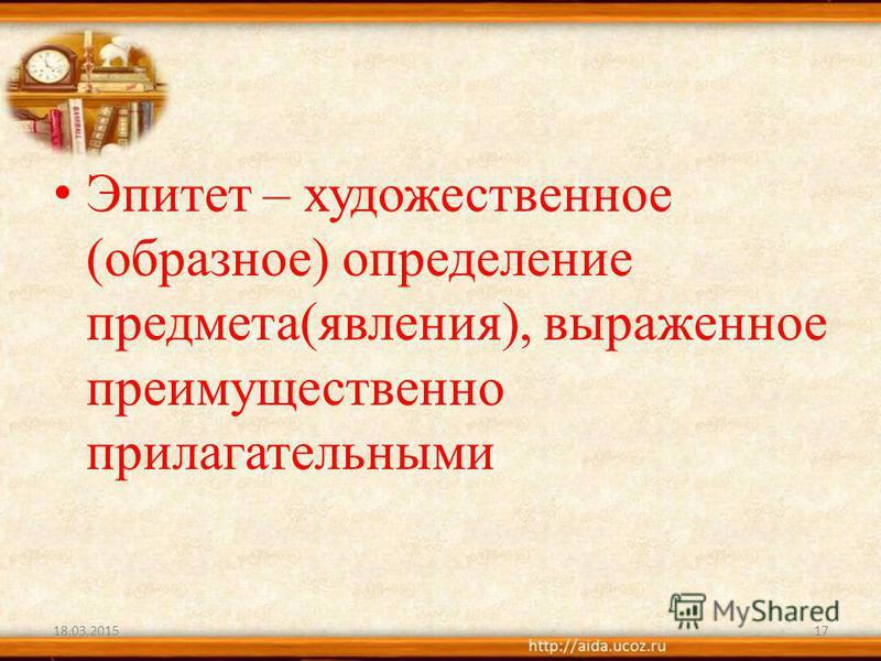 Эпитет – художественное (образное) определение предмета(явления), выраженное преимущественно прилагательными 18.03.201517