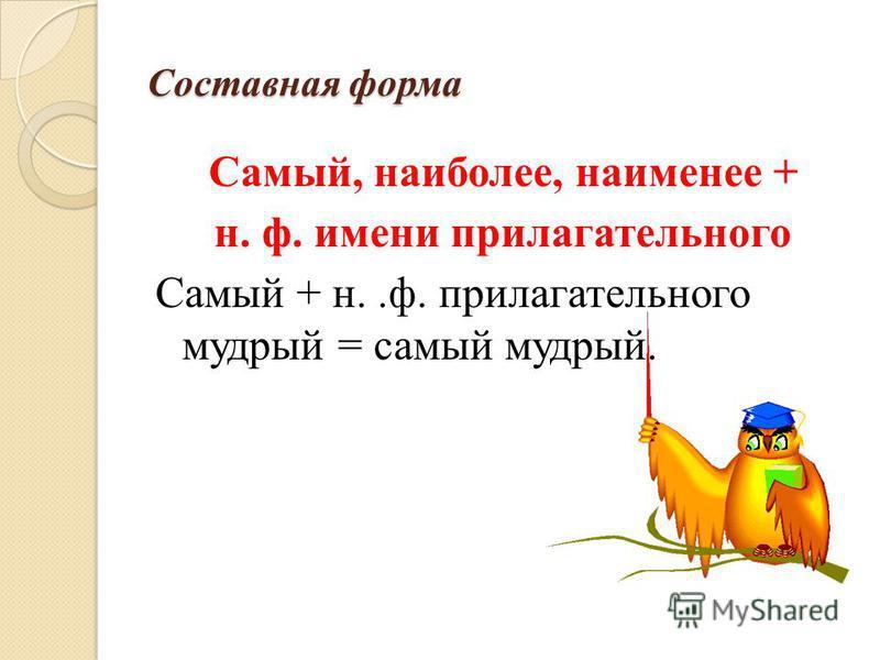 Составная форма Самый, наиболее, наименее + н. ф. имени прилагательного Самый + н..ф. прилагательного мудрый = самый мудрый.