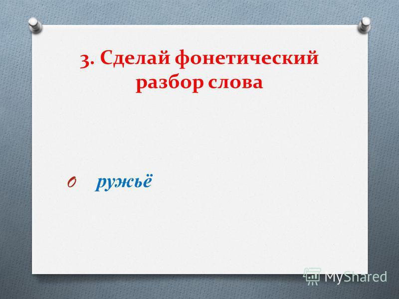 3. Сделай фонетический разбор слова O ружьё