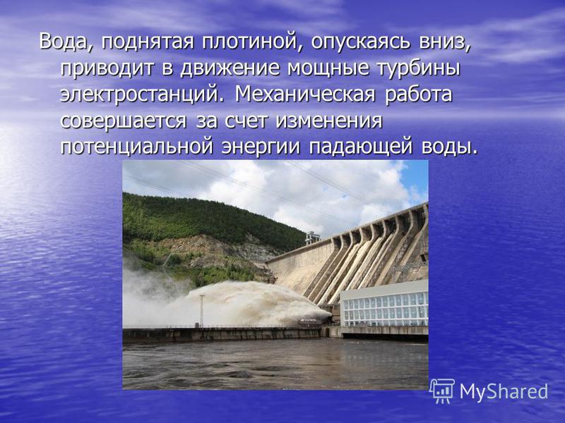 Вода, поднятая плотиной, опускаясь вниз, приводит в движение мощные турбины электростанций. Механическая работа совершается за счет изменения потенциальной энергии падающей воды.