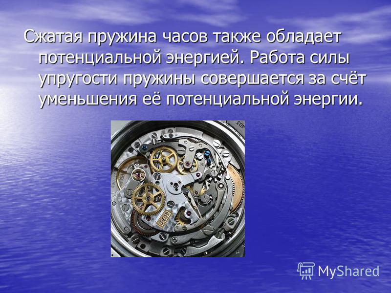 Сжатая пружина часов также обладает потенциальной энергией. Работа силы упругости пружины совершается за счёт уменьшения её потенциальной энергии.