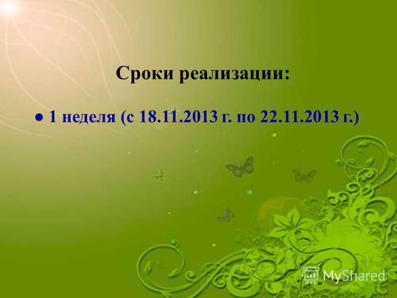 Сроки реализации: 1 неделя (с 18.11.2013 г. по 22.11.2013 г.)