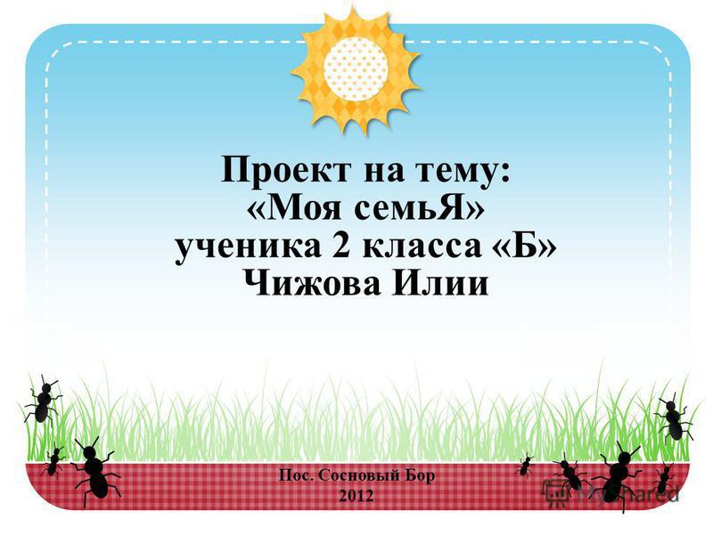 Пос. Сосновый Бор 2012 Проект на тему: «Моя семьЯ» ученика 2 класса «Б» Чижова Илии