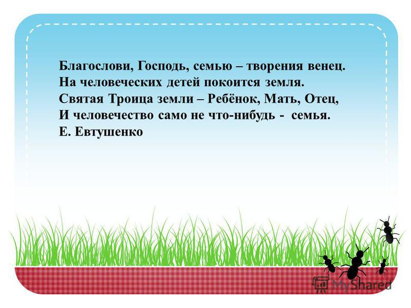 Благослови, Господь, семью – творения венец. На человеческих детей покоится земля. Святая Троица земли – Ребёнок, Мать, Отец, И человечество само не что-нибудь - семья. Е. Евтушенко