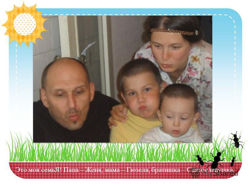 Это моя семьЯ! Папа – Женя, мама – Гюзеля, братишка – Святославушка.
