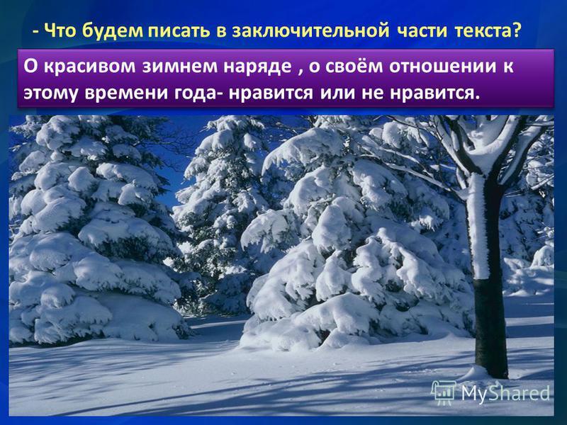 - Что будем писать в заключительной части текста? О красивом зимнем нарядде, о своём отношении к этому времени года- нравится или не нравится. О красивом зимнем нарядде, о своём отношении к этому времени года- нравится или не нравится.