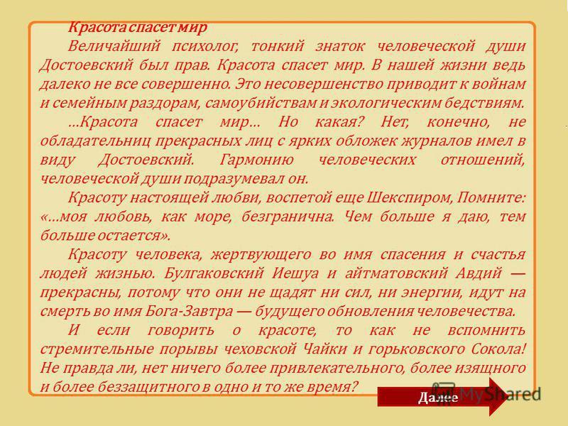 Красота спасет мир Величайший психолог, тонкий знаток человеческой души Достоевский был прав. Красота спасет мир. В нашей жизни ведь далеко не все совершенно. Это несовершенство приводит к войнам и семейным раздорам, самоубийствам и экологическим бед