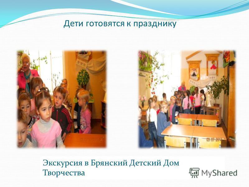Дети готовятся к празднику Экскурсия в Брянский Детский Дом Творчества