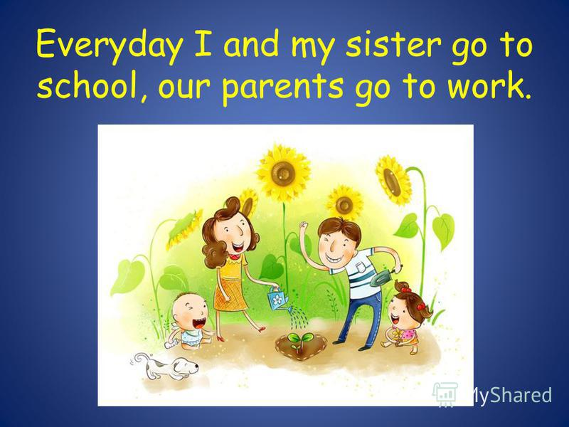 Everyday I and my sister go to school, our parents go to work.