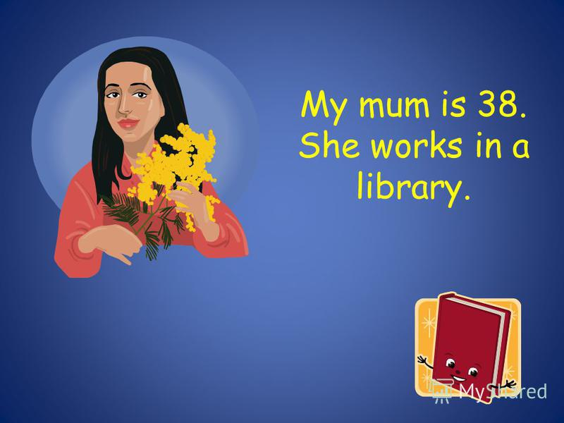 My mum is 38. She works in a library.