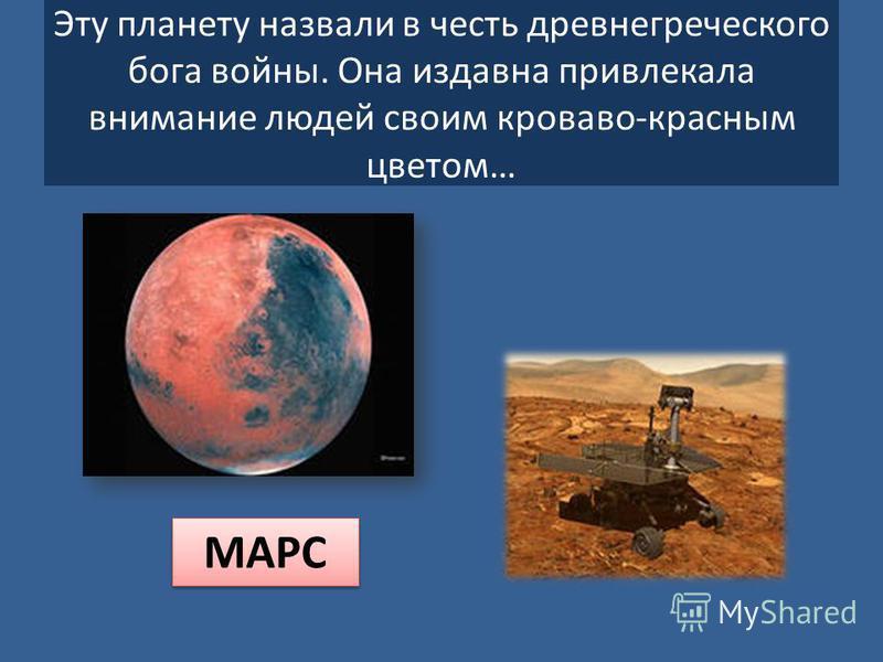 Эту планету назвали в честь древнегреческого бога войны. Она издавна привлекала внимание людей своим кроваво-красным цветом… МАРС