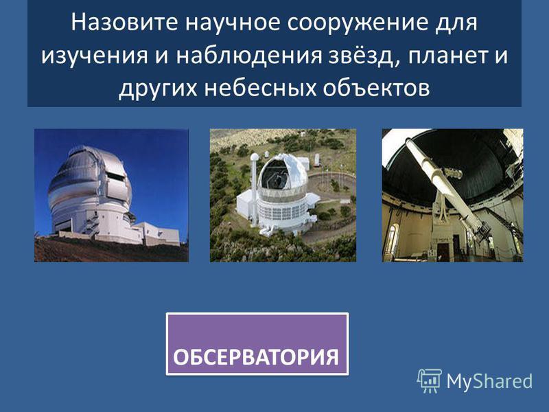 Назовите научное сооружение для изучения и наблюдения звёзд, планет и других небесных объектов ОБСЕРВАТОРИЯ