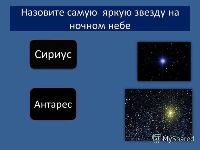 Назовите самую яркую звезду на ночном небе Сириус Антарес