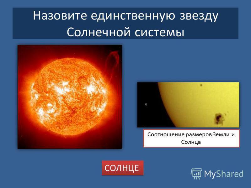 Назовите единственную звезду Солнечной системы Соотношение размеров Земли и Солнца СОЛНЦЕ