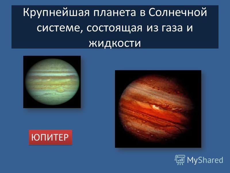 Крупнейшая планета в Солнечной системе, состоящая из газа и жидкости ЮПИТЕР