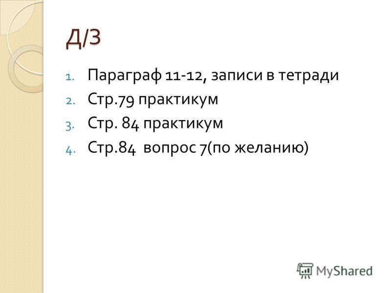 Д/ЗД/ЗД/ЗД/З 1. Параграф 11-12, записи в тетради 2. Стр.79 практикум 3. Стр. 84 практикум 4. Стр.84 вопрос 7( по желанию )