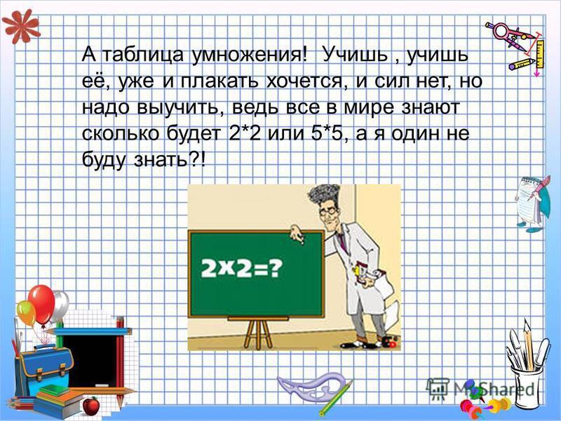 А таблица умножения! Учишь, учишь её, уже и плакать хочется, и сил нет, но надо выучить, ведь все в мире знают сколько будет 2*2 или 5*5, а я один не буду знать?!
