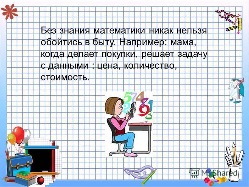 Без знания математики никак нельзя обойтись в быту. Например: мама, когда делает покупки, решает задачу с данными : цена, количество, стоимость.
