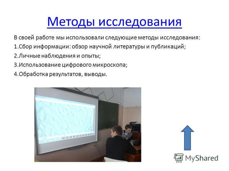 Методы исследования В своей работе мы использовали следующие методы исследования: 1. Сбор информации: обзор научной литературы и публикаций; 2. Личные наблюдения и опыты; 3. Использование цифрового микроскопа; 4. Обработка результатов, выводы.