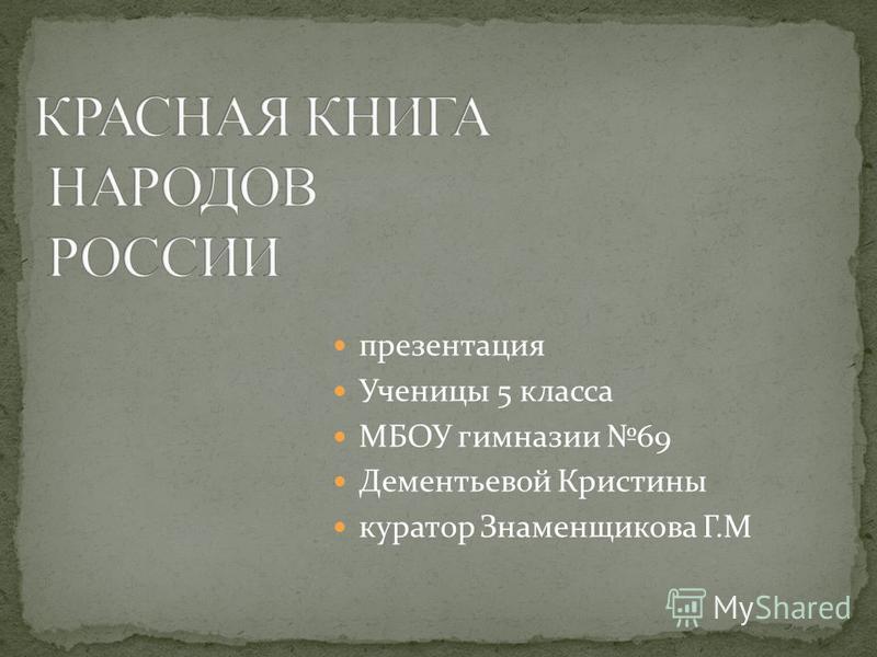 презентация Ученицы 5 класса МБОУ гимназии 69 Дементьевой Кристины куратор Знаменщикова Г.М