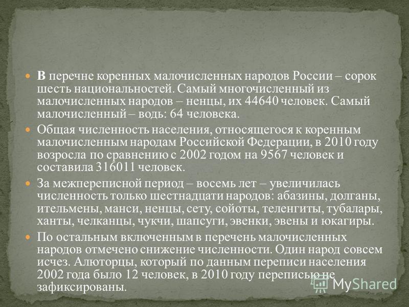 В перечне коренных малочисленных народов России – сорок шесть национальностей. Самый многочисленный из малочисленных народов – ненцы, их 44640 человек. Самый малочисленный – водь: 64 человека. Общая численность населения, относящегося к коренным мало