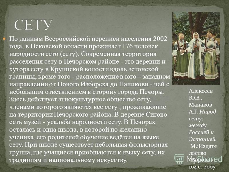 По данным Всероссийской переписи населения 2002 года, в Псковской области проживает 176 человек народности сето (сету). Современная территория расселения сету в Печорском районе - это деревни и хутора сету в Круппской волости вдоль эстонской границы,
