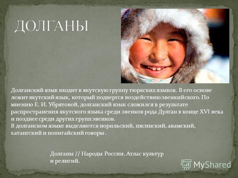 Долганский язык входит в якутскую группу тюркских языков. В его основе лежит якутский язык, который подвергся воздействию эвенкийского. По мнению Е. И. Убрятовой, долганский язык сложился в результате распространения якутского языка среди эвенков род