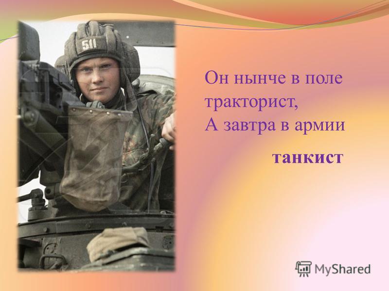 Он нынче в поле тракторист, А завтра в армии танкист