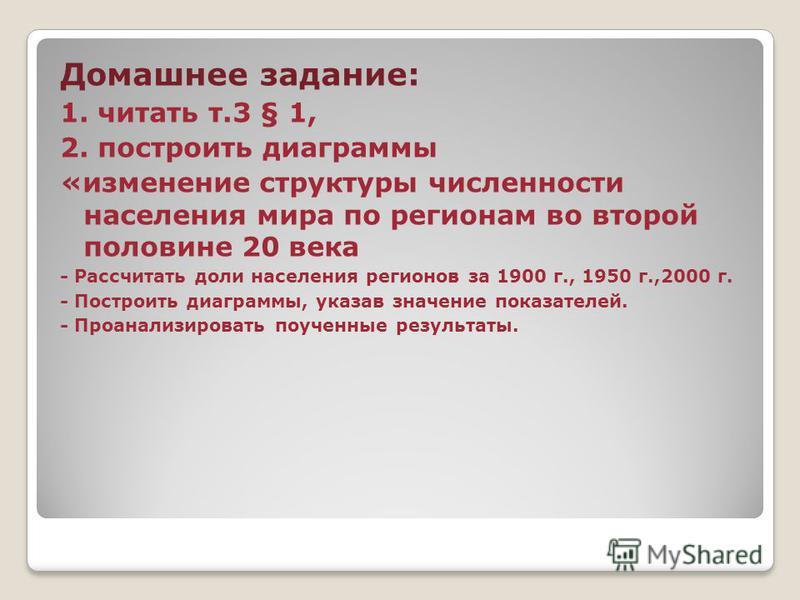Домашнее задание: 1. читать т.3 § 1, 2. построить диаграммы «изменение структуры численности населения мира по регионам во второй половине 20 века - Рассчитать доли населения регионов за 1900 г., 1950 г.,2000 г. - Построить диаграммы, указав значение