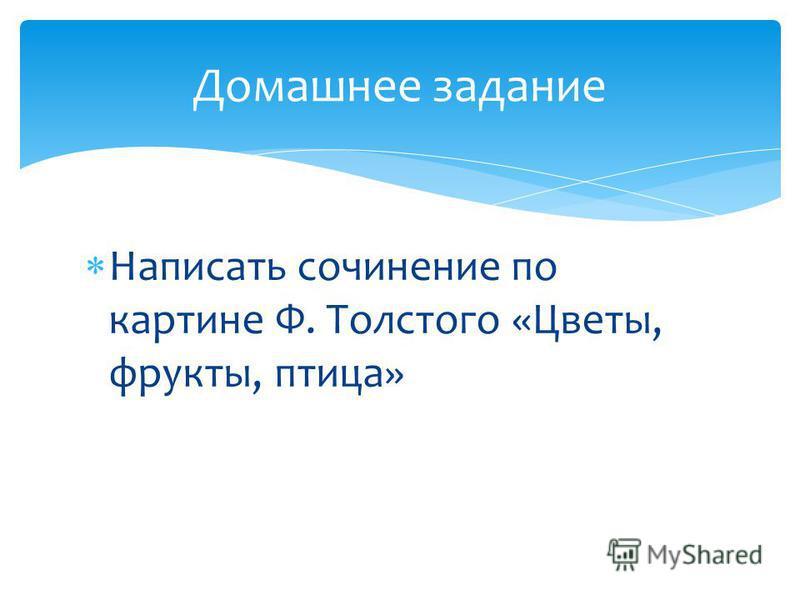 Написать сочинение по картине Ф. Толстого «Цветы, фрукты, птица» Домашнее задание