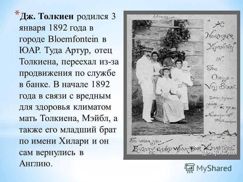 * Дж. Толкиен родился 3 января 1892 года в городе Bloemfontein в ЮАР. Туда Артур, отец Толкиена, переехал из-за продвижения по службе в банке. В начале 1892 года в связи с вредным для здоровья климатом мать Толкиена, Мэйбл, а также его младший брат п
