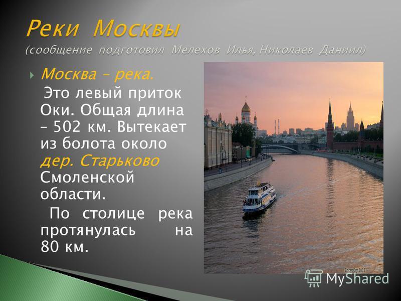 Москва – река. Это левый приток Оки. Общая длина – 502 км. Вытекает из болота около дер. Старьково Смоленской области. По столице река протянулась на 80 км.