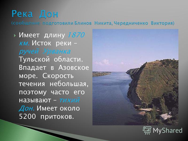 Имеет длину 1870 км. Исток реки – ручей Урванка Тульской области. Впадает в Азовское море. Скорость течения небольшая, поэтому часто его называют – тихий Дон. Имеет около 5200 притоков.
