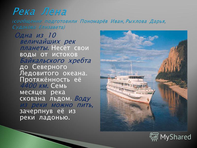 Одна из 10 величайших рек планеты. Несёт свои воды от истоков Байкальского хребта до Северного Ледовитого океана. Протяжённость её 4400 км. Семь месяцев река скована льдом. Воду из реки можно пить, зачерпнув её из реки ладонью.