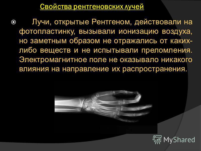 Свойства рентгеновских лучей Лучи, открытые Рентгеном, действовали на фотопластинку, вызывали ионизацию воздуха, но заметным образом не отражались от каких- либо веществ и не испытывали преломления. Электромагнитное поле не оказывало никакого влияния