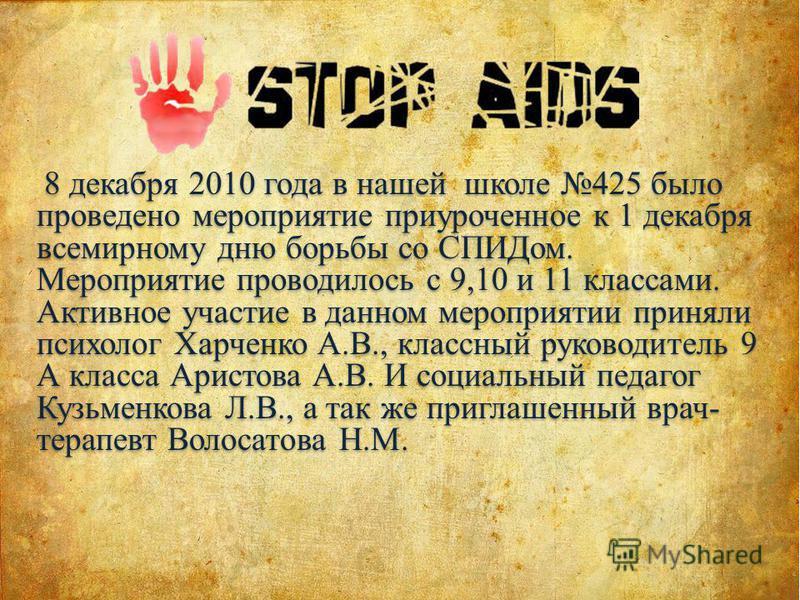 8 декабря 2010 года в нашей школе 425 было проведено мероприятие приуроченное к 1 декабря всемирному дню борьбы со СПИДом. Мероприятие проводилось с 9,10 и 11 классами. Активное участие в данном мероприятии приняли психолог Харченко А.В., классный ру